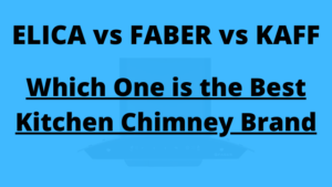 Elica vs Faber vs Kaff Kitchen Chimney